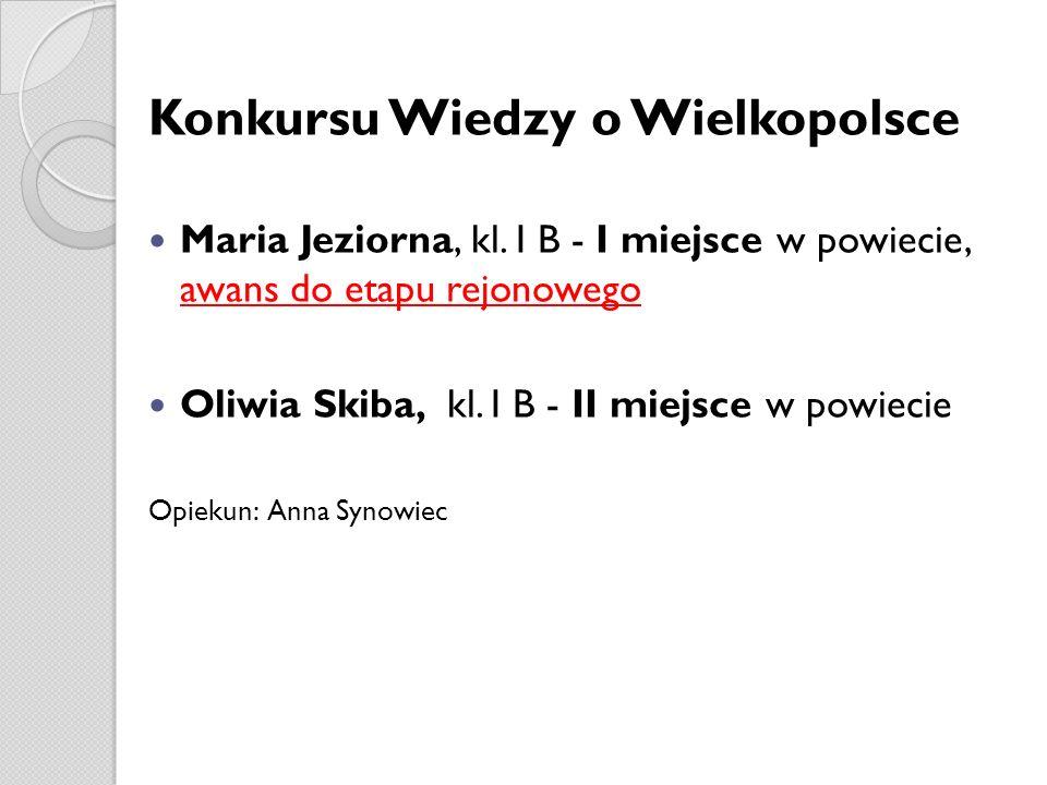 Konkursu Wiedzy o Wielkopolsce Maria Jeziorna, kl. I B - I miejsce w powiecie, awans do etapu rejonowego Oliwia Skiba, kl. I B - II miejsce w powiecie