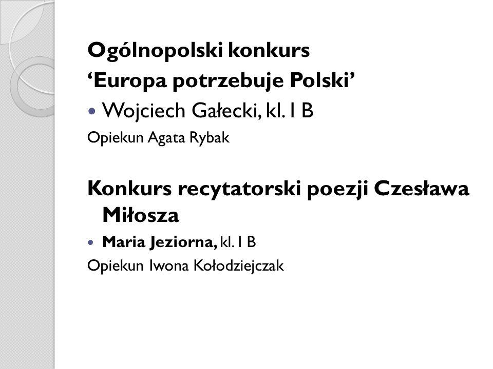 Ogólnopolski konkurs Europa potrzebuje Polski Wojciech Gałecki, kl. I B Opiekun Agata Rybak Konkurs recytatorski poezji Czesława Miłosza Maria Jeziorn