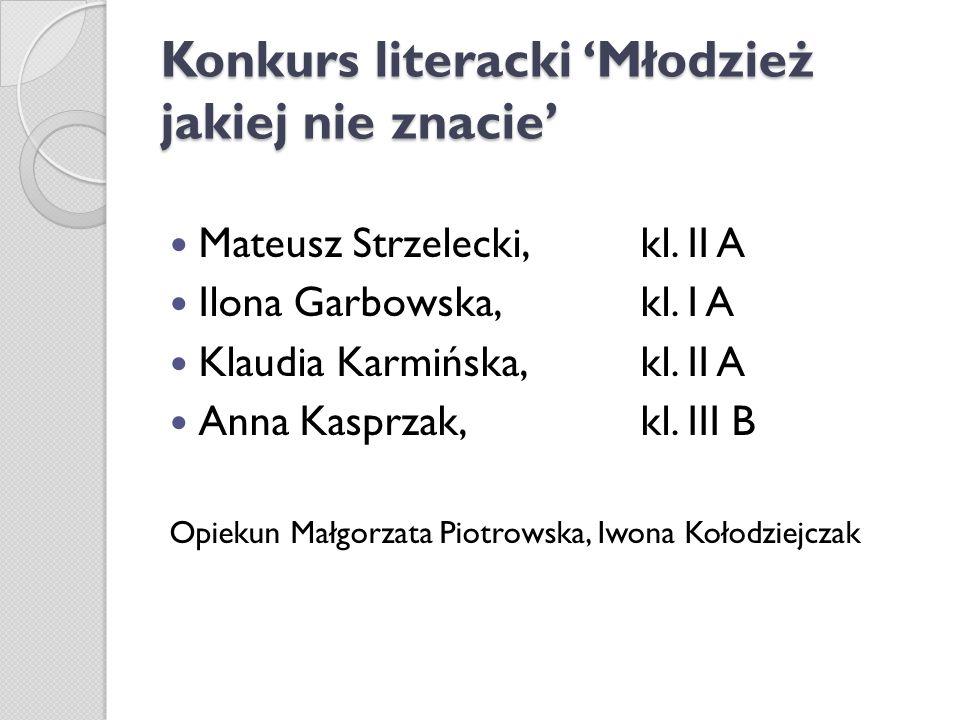 Konkurs literacki Młodzież jakiej nie znacie Mateusz Strzelecki, kl. II A Ilona Garbowska, kl. I A Klaudia Karmińska, kl. II A Anna Kasprzak, kl. III