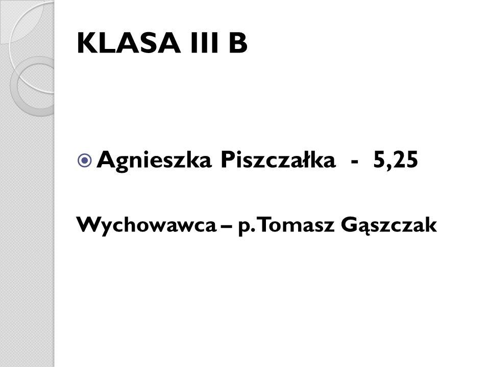 KLASA III B Agnieszka Piszczałka - 5,25 Wychowawca – p. Tomasz Gąszczak
