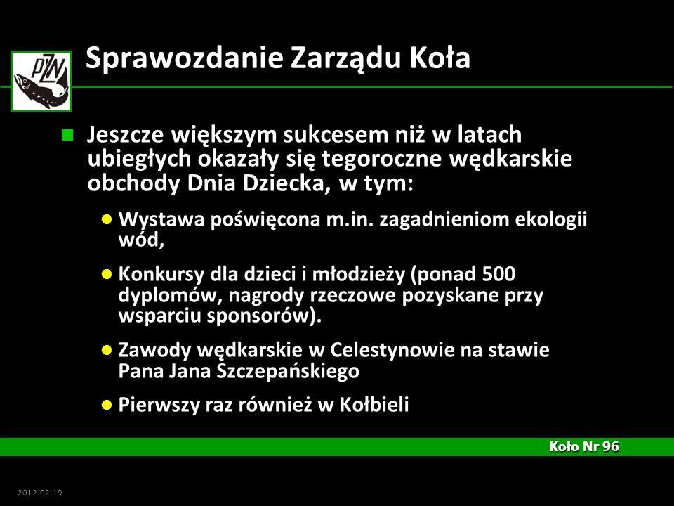 Koło Nr 96 Koło Nr 96 2012-02-19 Sprawozdanie Zarządu Koła Jeszcze większym sukcesem niż w latach ubiegłych okazały się tegoroczne wędkarskie obchody