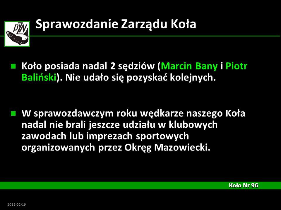 Koło Nr 96 Koło Nr 96 2012-02-19 Sprawozdanie Zarządu Koła Koło posiada nadal 2 sędziów (Marcin Bany i Piotr Baliński). Nie udało się pozyskać kolejny