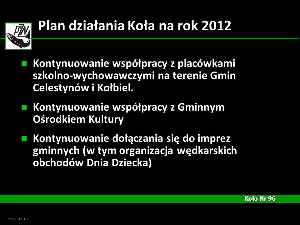 Koło Nr 96 Koło Nr 96 2012-02-19 Plan działania Koła na rok 2012 Kontynuowanie współpracy z placówkami szkolno-wychowawczymi na terenie Gmin Celestynó