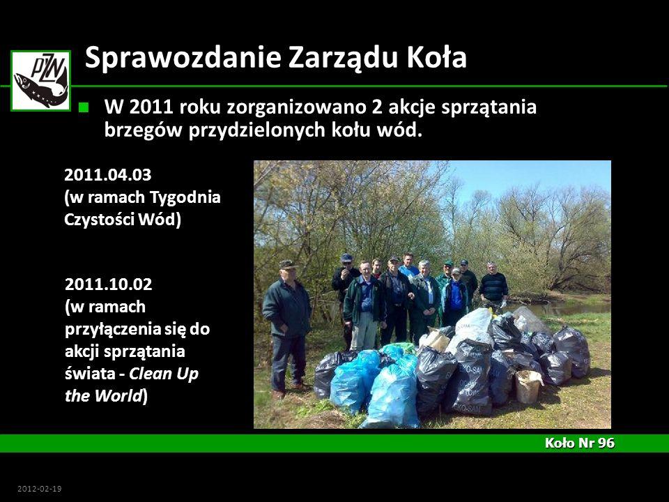 Koło Nr 96 Koło Nr 96 2012-02-19 Sprawozdanie Zarządu Koła W 2011 roku zorganizowano 2 akcje sprzątania brzegów przydzielonych kołu wód. 2011.04.03 (w