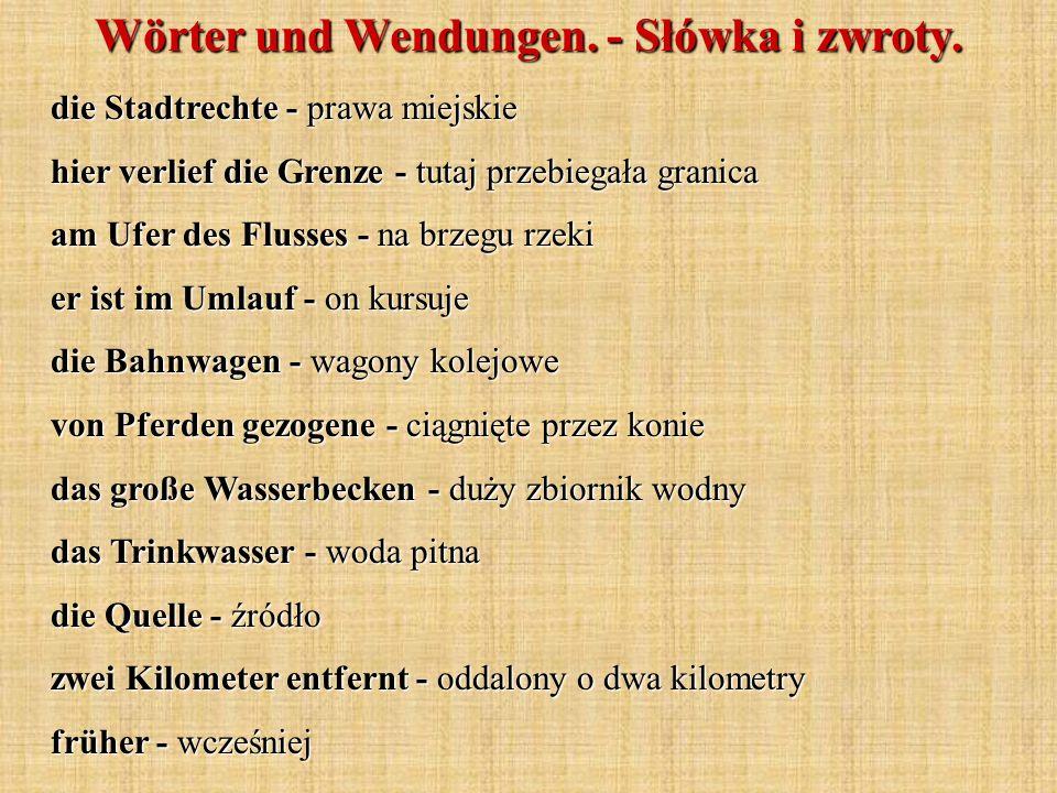 Wörter und Wendungen. - Słówka i zwroty. die Stadtrechte - prawa miejskie hier verlief die Grenze - tutaj przebiegała granica am Ufer des Flusses - na