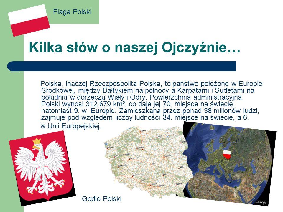 Kilka słów o naszej Ojczyźnie… Polska, inaczej Rzeczpospolita Polska, to państwo położone w Europie Środkowej, między Bałtykiem na północy a Karpatami