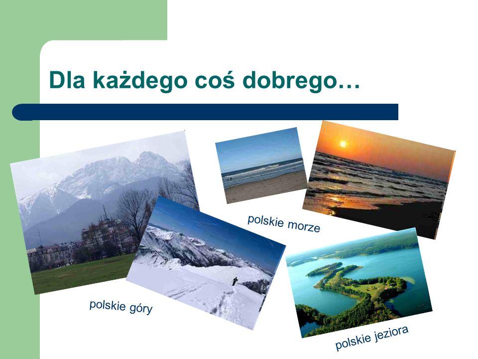 Dla każdego coś dobrego… polskie góry polskie morze polskie jeziora