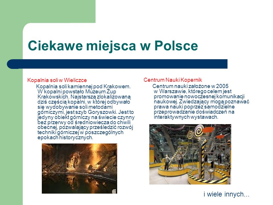 Ciekawe miejsca w Polsce Kopalnia soli w Wieliczce Kopalnia soli kamiennej pod Krakowem. W kopalni powstało Muzeum Żup Krakowskich. Najstarszą zlokali