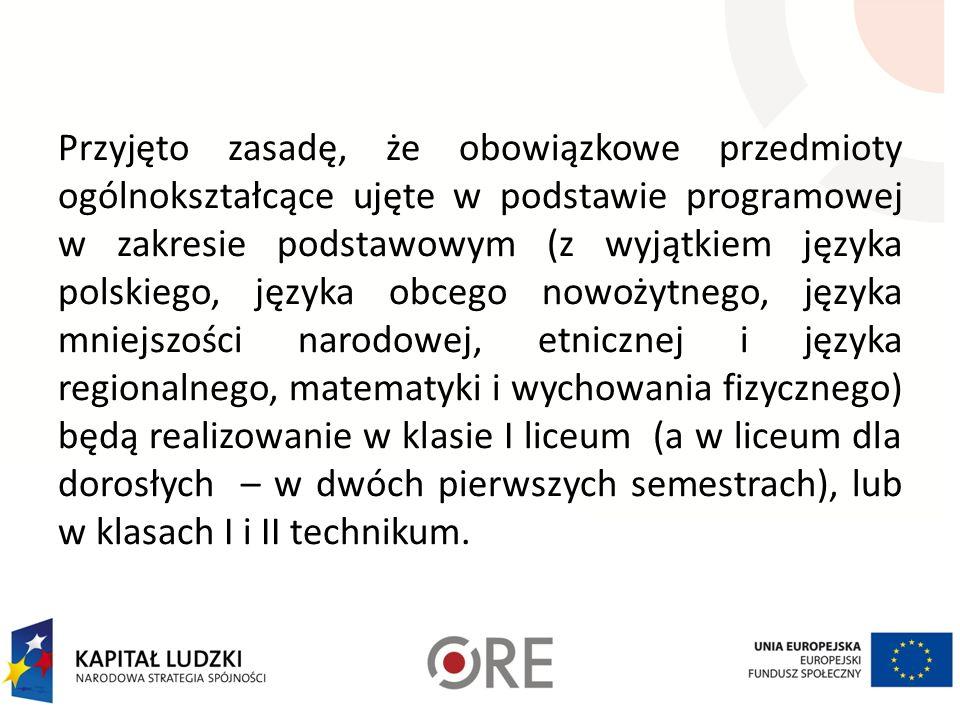 Przyjęto zasadę, że obowiązkowe przedmioty ogólnokształcące ujęte w podstawie programowej w zakresie podstawowym (z wyjątkiem języka polskiego, języka