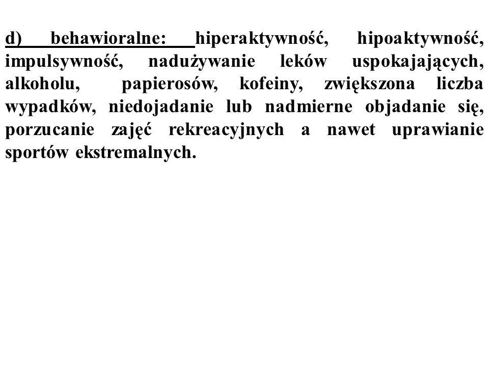 d) behawioralne: hiperaktywność, hipoaktywność, impulsywność, nadużywanie leków uspokajających, alkoholu, papierosów, kofeiny, zwiększona liczba wypad