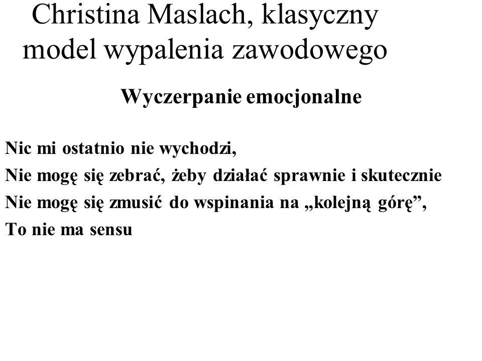 Christina Maslach, klasyczny model wypalenia zawodowego Wyczerpanie emocjonalne Nic mi ostatnio nie wychodzi, Nie mogę się zebrać, żeby działać sprawnie i skutecznie Nie mogę się zmusić do wspinania na kolejną górę, To nie ma sensu