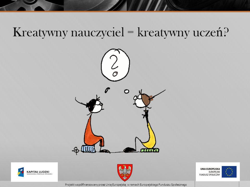 Kreatywny nauczyciel = kreatywny ucze ń ? Projekt współfinansowany przez Unię Europejską w ramach Europejskiego Funduszu Społecznego