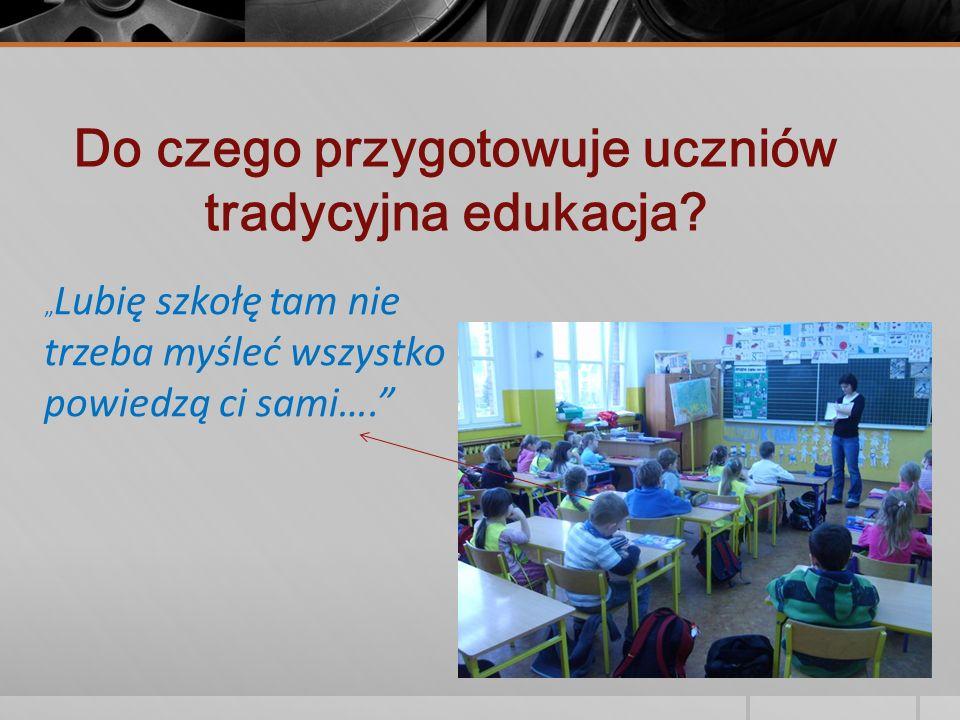 Do czego przygotowuje uczniów tradycyjna edukacja? Lubię szkołę tam nie trzeba myśleć wszystko powiedzą ci sami….