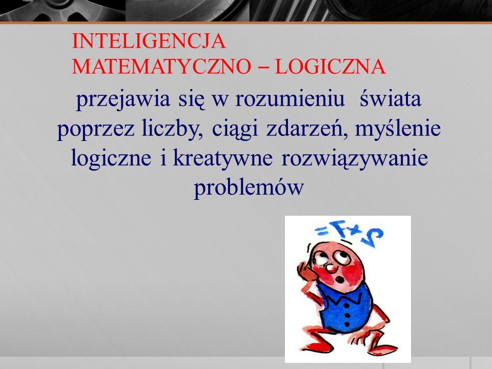 INTELIGENCJA MATEMATYCZNO – LOGICZNA przejawia się w rozumieniu świata poprzez liczby, ciągi zdarzeń, myślenie logiczne i kreatywne rozwiązywanie prob
