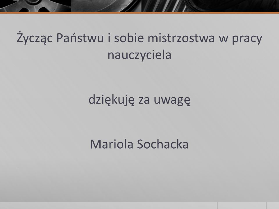 Życząc Państwu i sobie mistrzostwa w pracy nauczyciela dziękuję za uwagę Mariola Sochacka