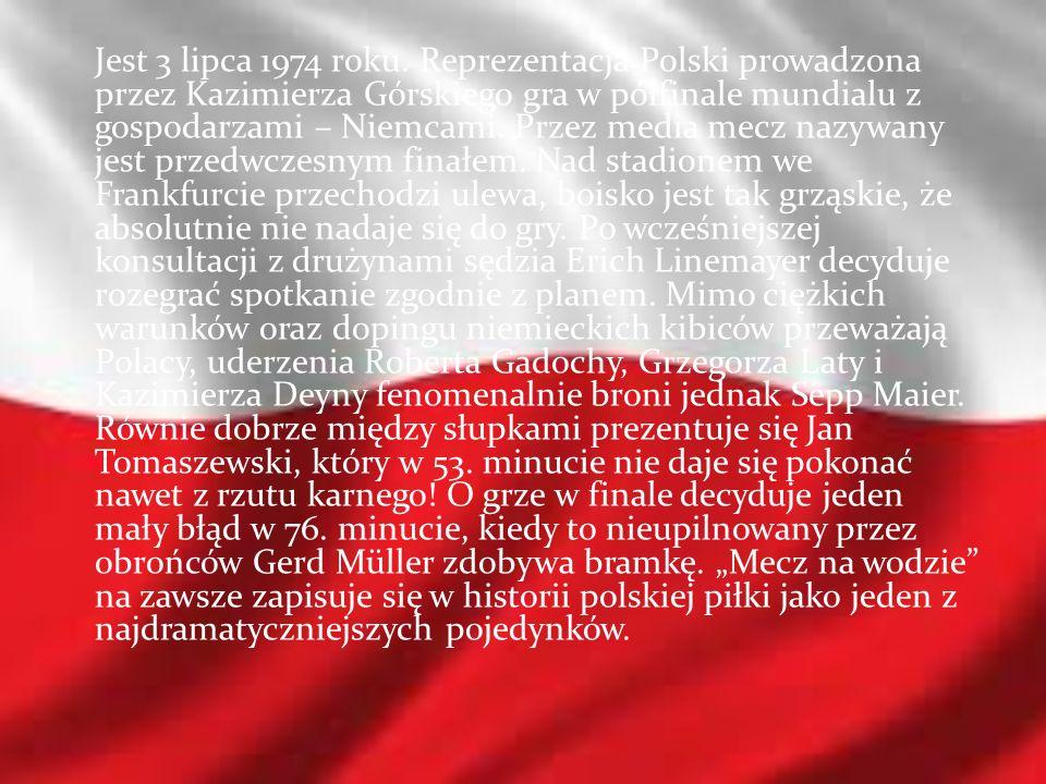 Jest 3 lipca 1974 roku. Reprezentacja Polski prowadzona przez Kazimierza Górskiego gra w półfinale mundialu z gospodarzami – Niemcami. Przez media mec