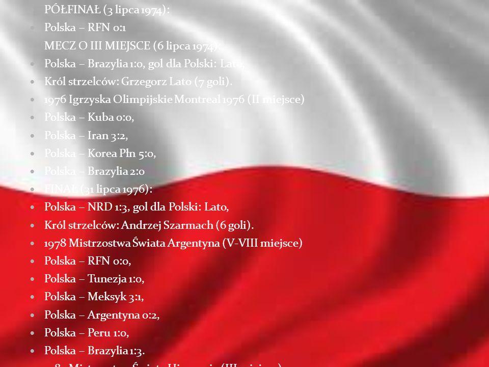PÓŁFINAŁ (3 lipca 1974): Polska – RFN 0:1 MECZ O III MIEJSCE (6 lipca 1974): Polska – Brazylia 1:0, gol dla Polski: Lato, Król strzelców: Grzegorz Lat