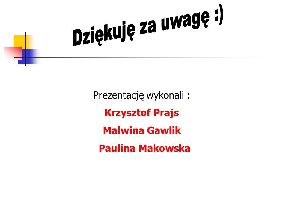 Prezentację wykonali : Krzysztof Prajs Malwina Gawlik Paulina Makowska