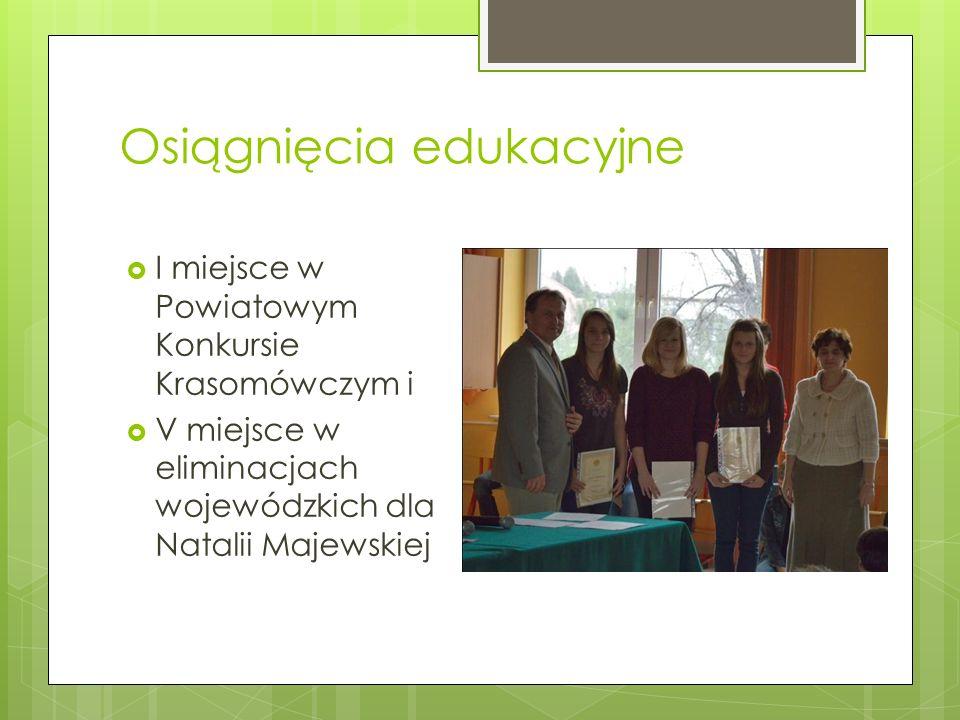 Osiągnięcia edukacyjne I miejsce w Powiatowym Konkursie Krasomówczym i V miejsce w eliminacjach wojewódzkich dla Natalii Majewskiej