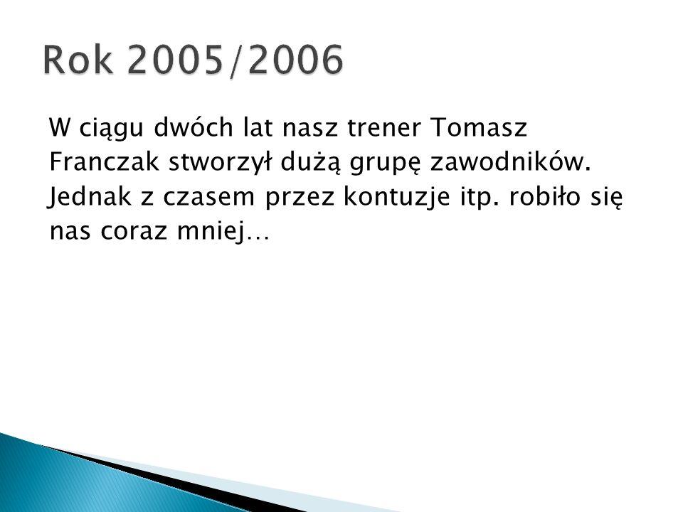 W ciągu dwóch lat nasz trener Tomasz Franczak stworzył dużą grupę zawodników.