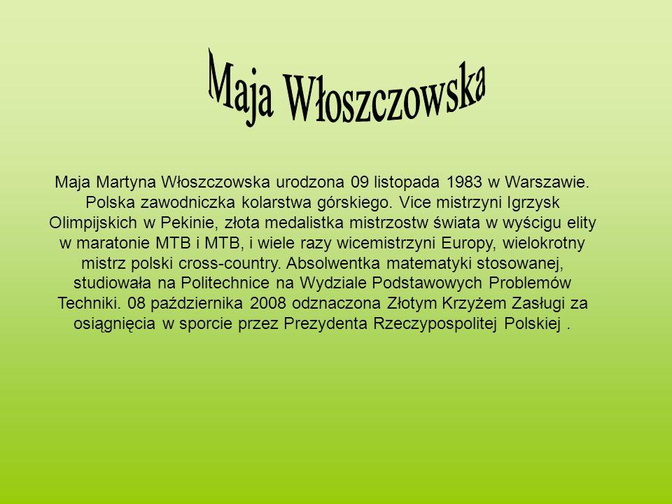 Maja Martyna Włoszczowska urodzona 09 listopada 1983 w Warszawie. Polska zawodniczka kolarstwa górskiego. Vice mistrzyni Igrzysk Olimpijskich w Pekini