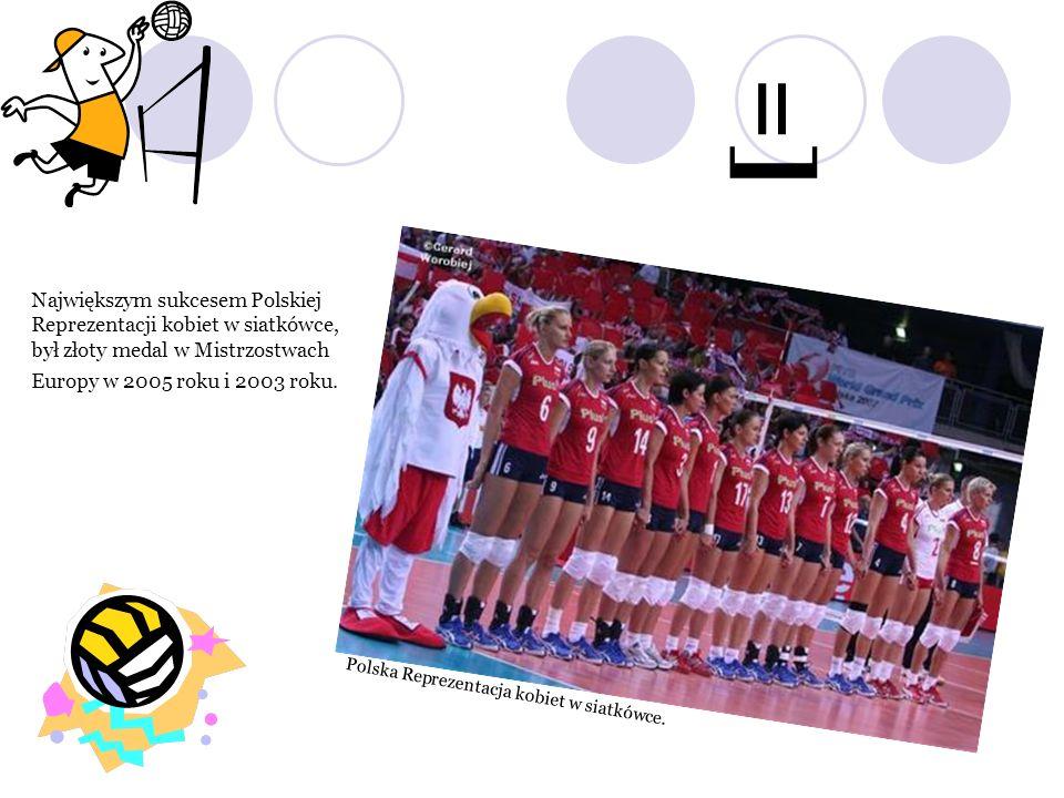 Największym sukcesem Polskiej Reprezentacji kobiet w siatkówce, był złoty medal w Mistrzostwach Europy w 2005 roku i 2003 roku. Polska Reprezentacja k