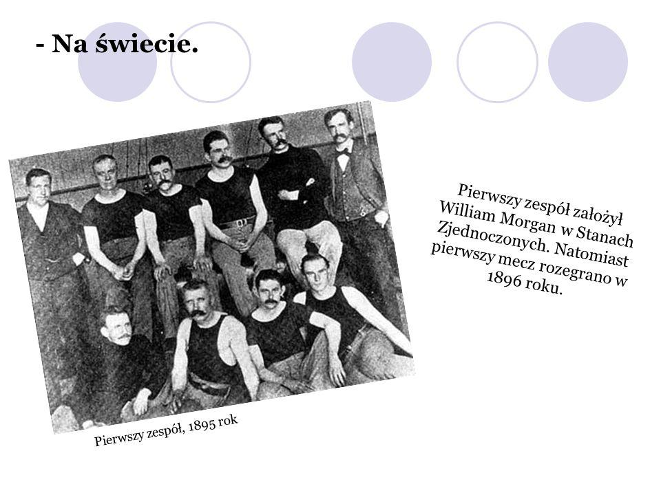 Pierwszy zespół, 1895 rok Pierwszy zespół założył William Morgan w Stanach Zjednoczonych. Natomiast pierwszy mecz rozegrano w 1896 roku. - Na świecie.