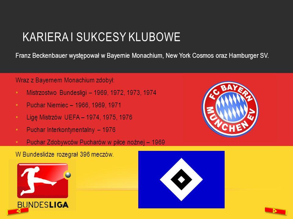 KARIERA I SUKCESY KLUBOWE Franz Beckenbauer występował w Bayernie Monachium, New York Cosmos oraz Hamburger SV. Wraz z Bayernem Monachium zdobył: Mist