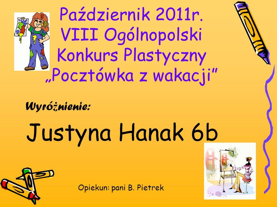 Październik 2011r. VIII Ogólnopolski Konkurs Plastyczny Pocztówka z wakacji Wyró ż nienie: Justyna Hanak 6b Opiekun: pani B. Pietrek