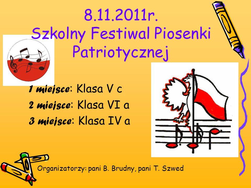 8.11.2011r. Szkolny Festiwal Piosenki Patriotycznej 1 miejsce : Klasa V c 2 miejsce : Klasa VI a 3 miejsce : Klasa IV a Organizatorzy: pani B. Brudny,