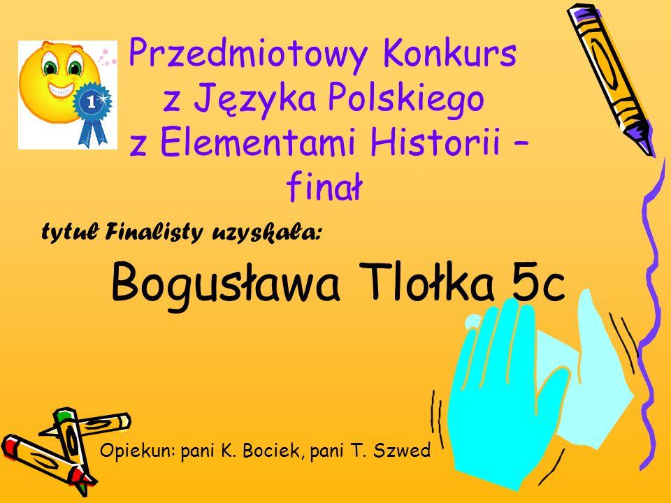 Przedmiotowy Konkurs z Języka Polskiego z Elementami Historii – finał tytuł Finalisty uzyskała: Bogusława Tlołka 5c Opiekun: pani K. Bociek, pani T. S
