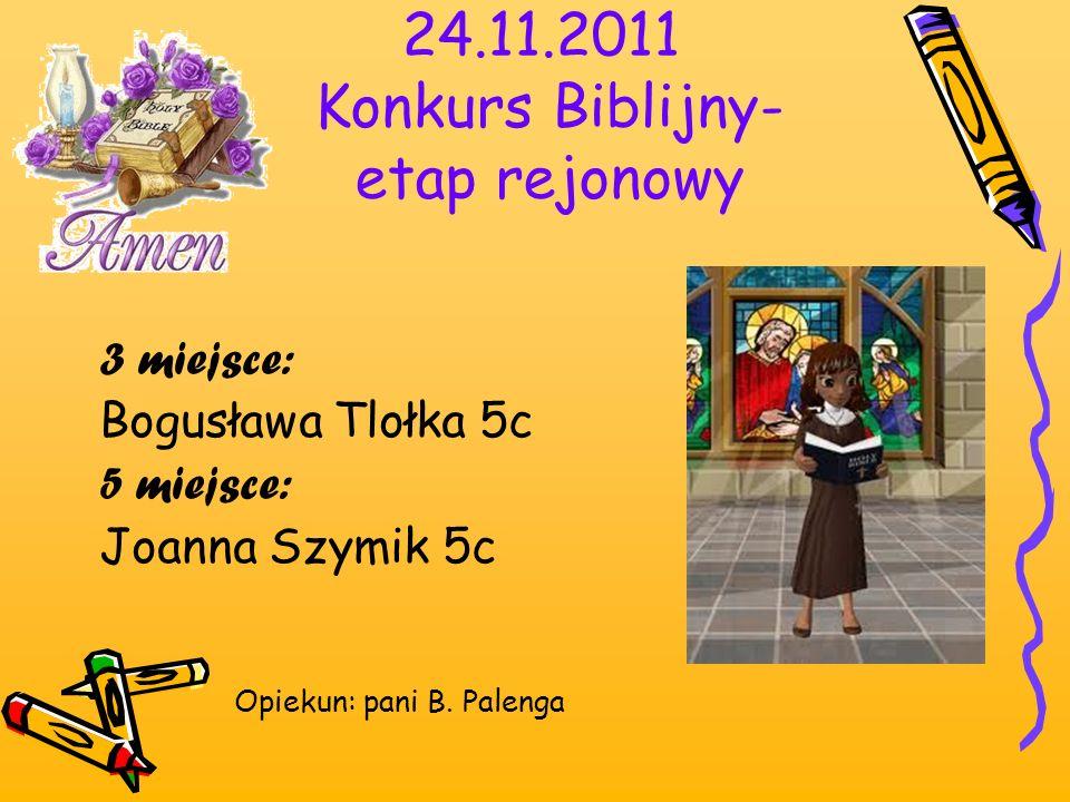 24.11.2011 Konkurs Biblijny- etap rejonowy 3 miejsce: Bogusława Tlołka 5c 5 miejsce: Joanna Szymik 5c Opiekun: pani B. Palenga