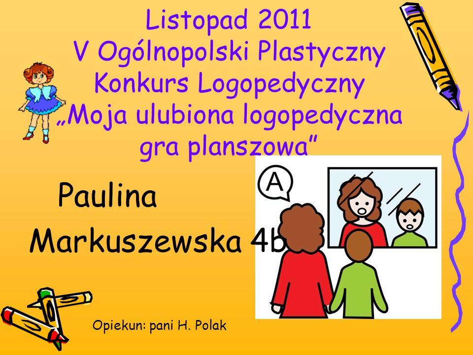 Listopad 2011 V Ogólnopolski Plastyczny Konkurs Logopedyczny Moja ulubiona logopedyczna gra planszowa Paulina Markuszewska 4b Opiekun: pani H. Polak