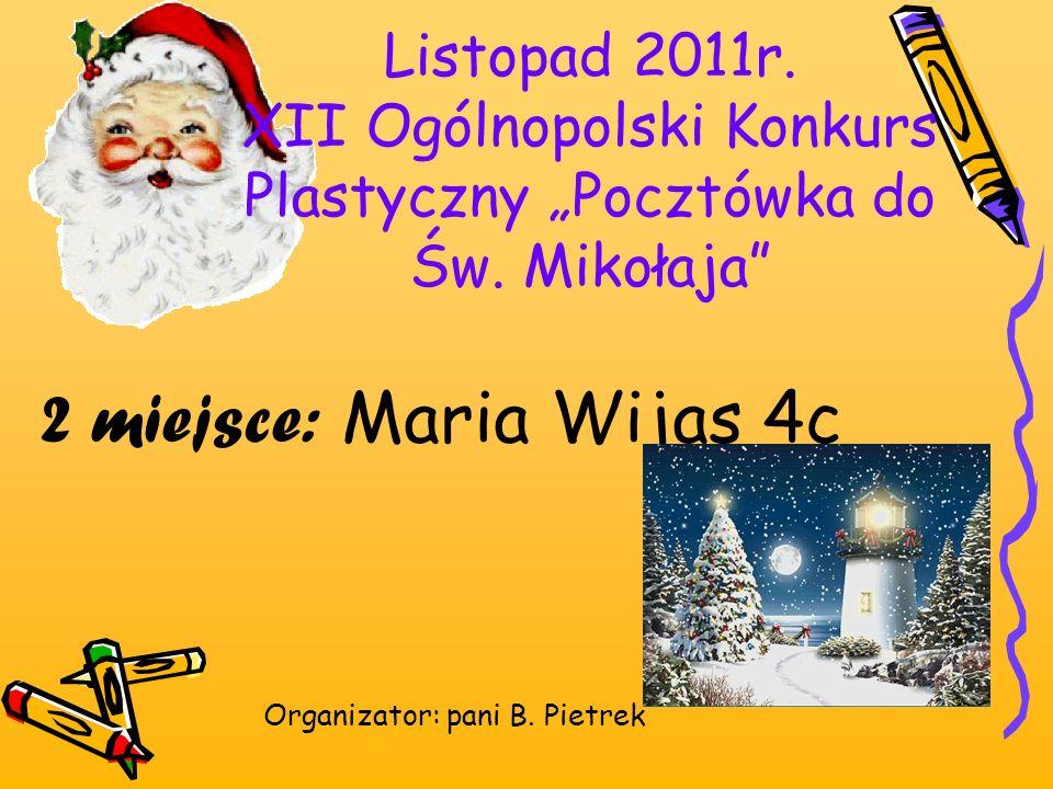 Listopad 2011r. XII Ogólnopolski Konkurs Plastyczny Pocztówka do Św. Mikołaja 2 miejsce: Maria Wijas 4c Organizator: pani B. Pietrek