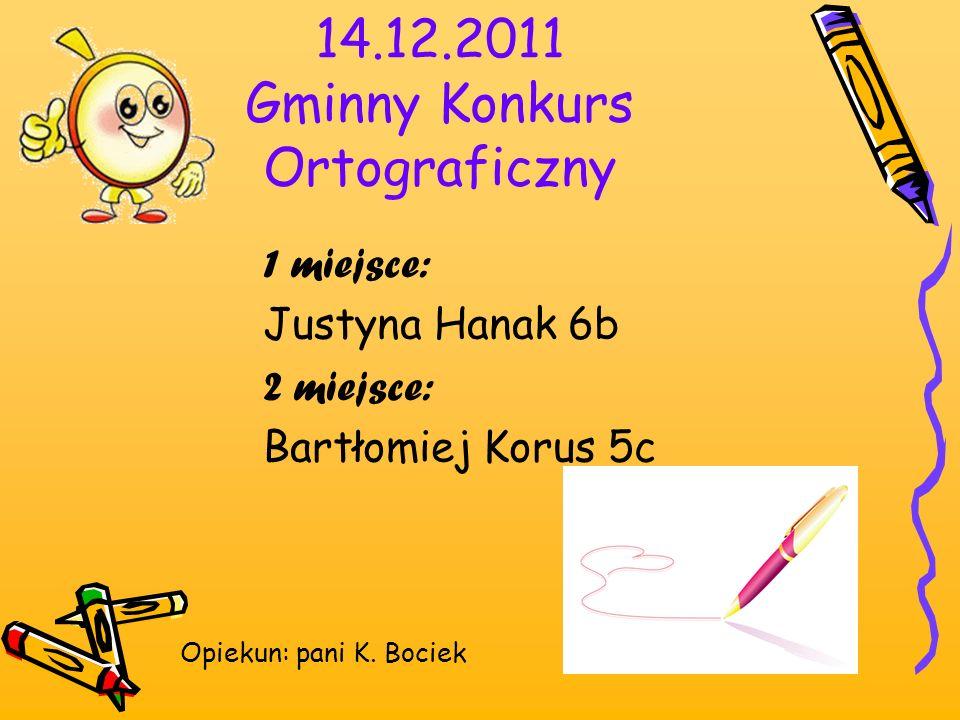 14.12.2011 Gminny Konkurs Ortograficzny 1 miejsce: Justyna Hanak 6b 2 miejsce: Bartłomiej Korus 5c Opiekun: pani K. Bociek