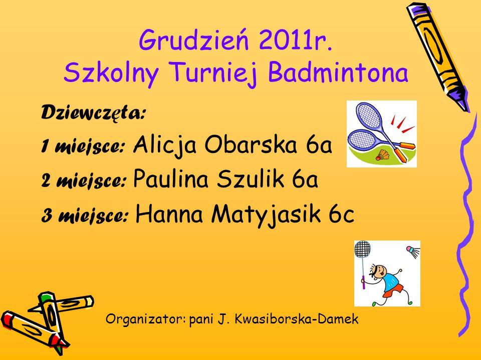 Grudzień 2011r. Szkolny Turniej Badmintona Dziewcz ę ta: 1 miejsce: Alicja Obarska 6a 2 miejsce: Paulina Szulik 6a 3 miejsce: Hanna Matyjasik 6c Organ