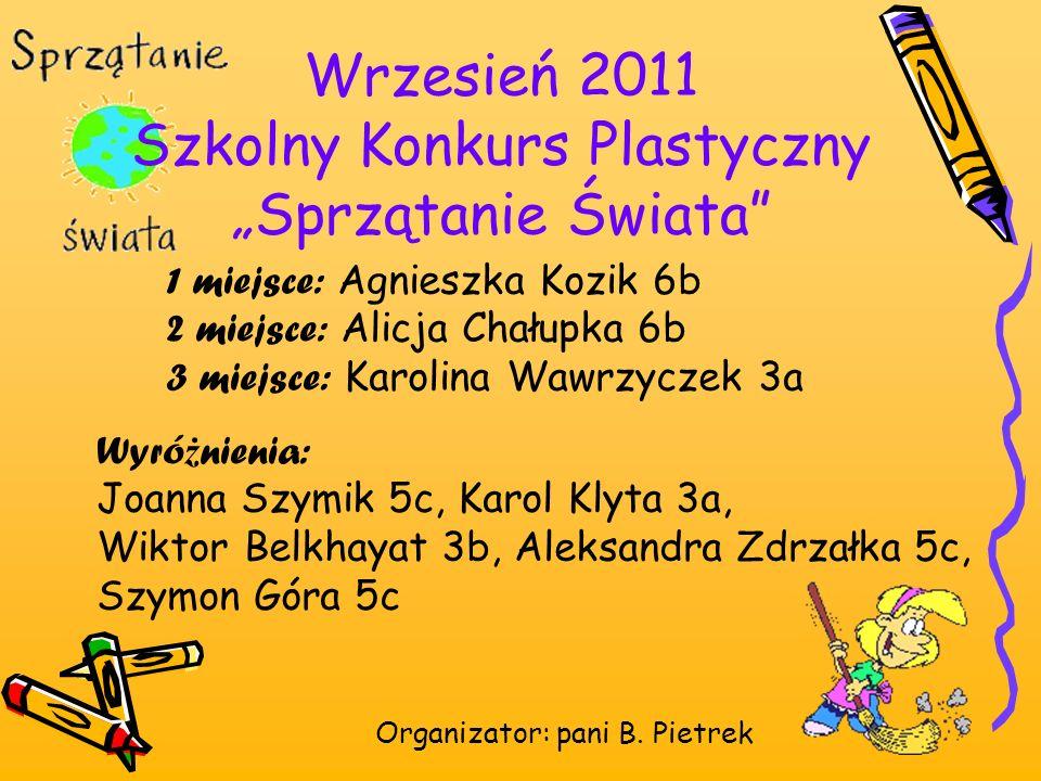 Wrzesień 2011 Szkolny Konkurs Plastyczny Sprzątanie Świata Organizator: pani B. Pietrek 1 miejsce: Agnieszka Kozik 6b 2 miejsce: Alicja Chałupka 6b 3