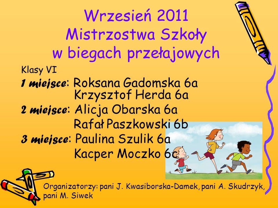 Wrzesień 2011 Mistrzostwa Szkoły w biegach przełajowych Organizatorzy: pani J. Kwasiborska-Damek, pani A. Skudrzyk, pani M. Siwek Klasy VI 1 miejsce :