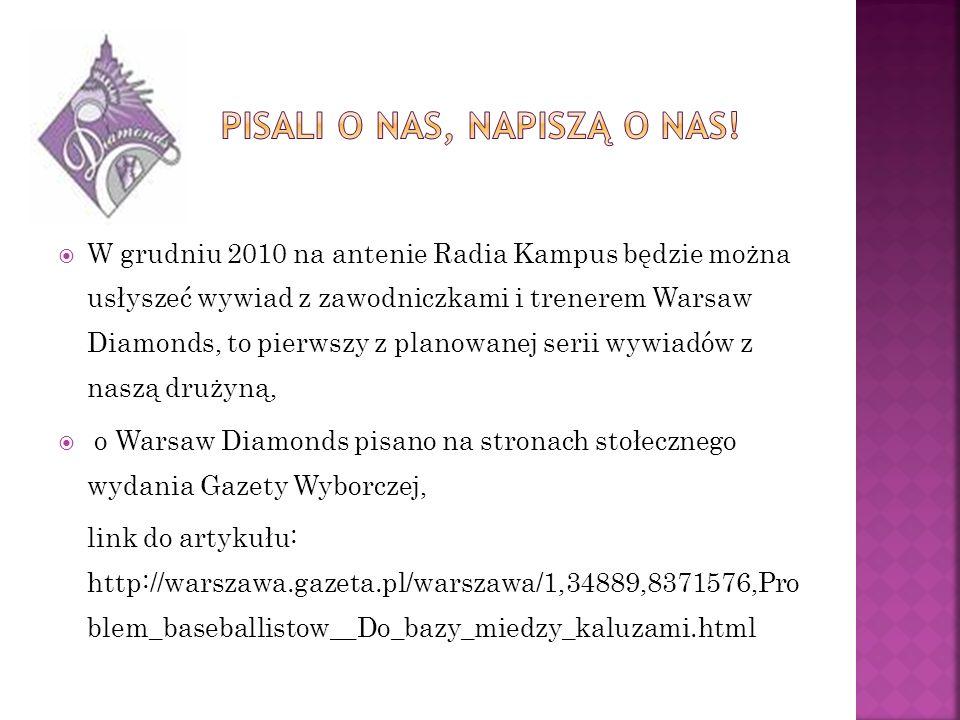 W grudniu 2010 na antenie Radia Kampus będzie można usłyszeć wywiad z zawodniczkami i trenerem Warsaw Diamonds, to pierwszy z planowanej serii wywiadów z naszą drużyną, o Warsaw Diamonds pisano na stronach stołecznego wydania Gazety Wyborczej, link do artykułu: http://warszawa.gazeta.pl/warszawa/1,34889,8371576,Pro blem_baseballistow__Do_bazy_miedzy_kaluzami.html