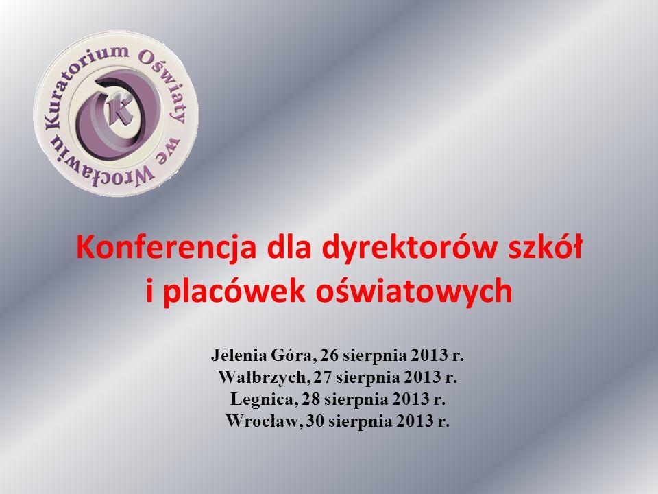 Konferencja dla dyrektorów szkół i placówek oświatowych Jelenia Góra, 26 sierpnia 2013 r. Wałbrzych, 27 sierpnia 2013 r. Legnica, 28 sierpnia 2013 r.