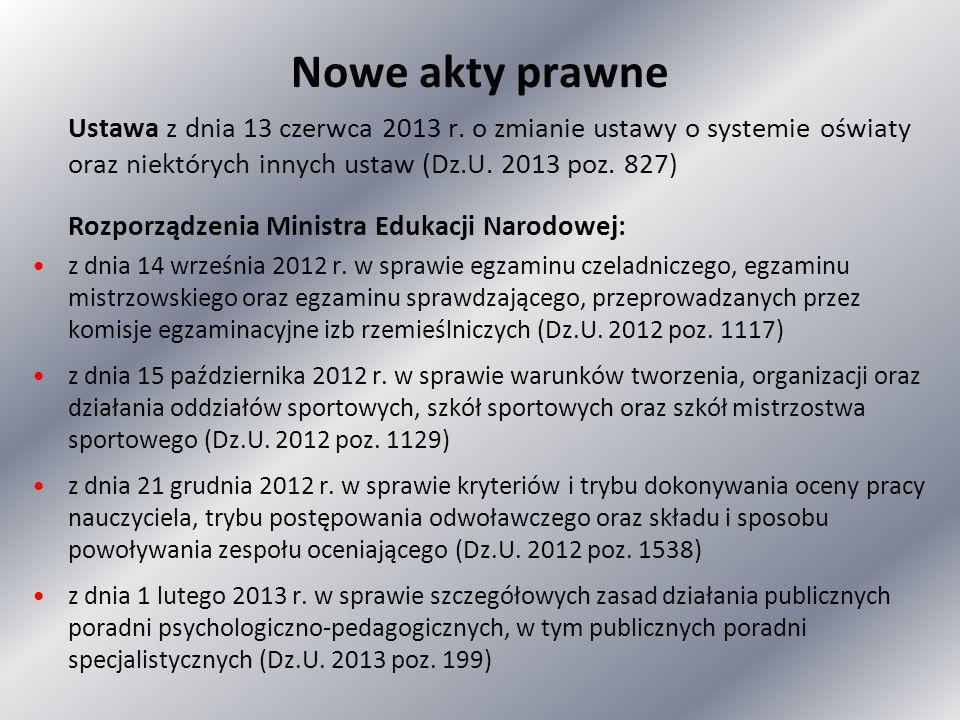 Nowe akty prawne Ustawa z dnia 13 czerwca 2013 r. o zmianie ustawy o systemie oświaty oraz niektórych innych ustaw (Dz.U. 2013 poz. 827) Rozporządzeni