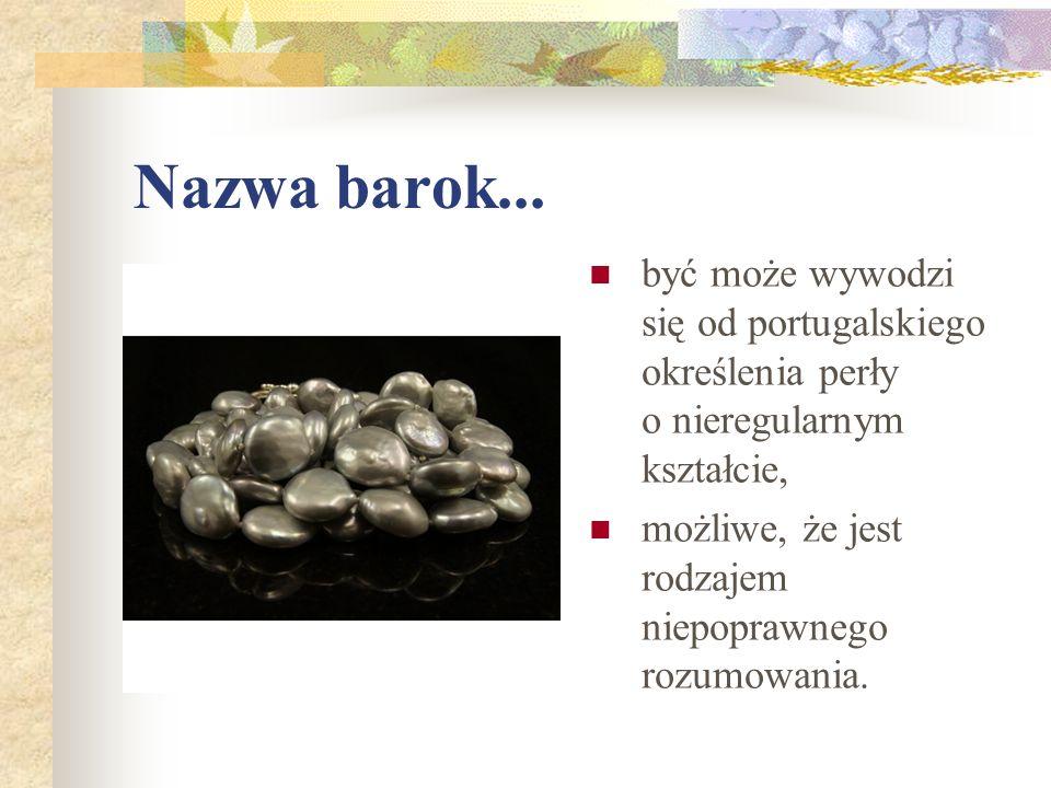 Nazwa barok... być może wywodzi się od portugalskiego określenia perły o nieregularnym kształcie, możliwe, że jest rodzajem niepoprawnego rozumowania.