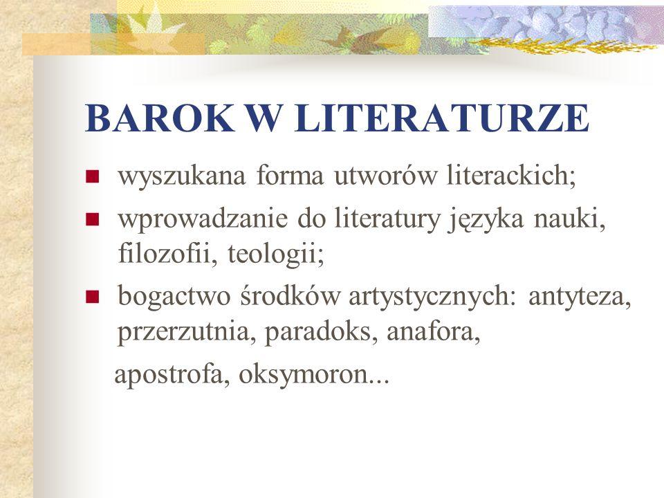 BAROK W LITERATURZE wyszukana forma utworów literackich; wprowadzanie do literatury języka nauki, filozofii, teologii; bogactwo środków artystycznych:
