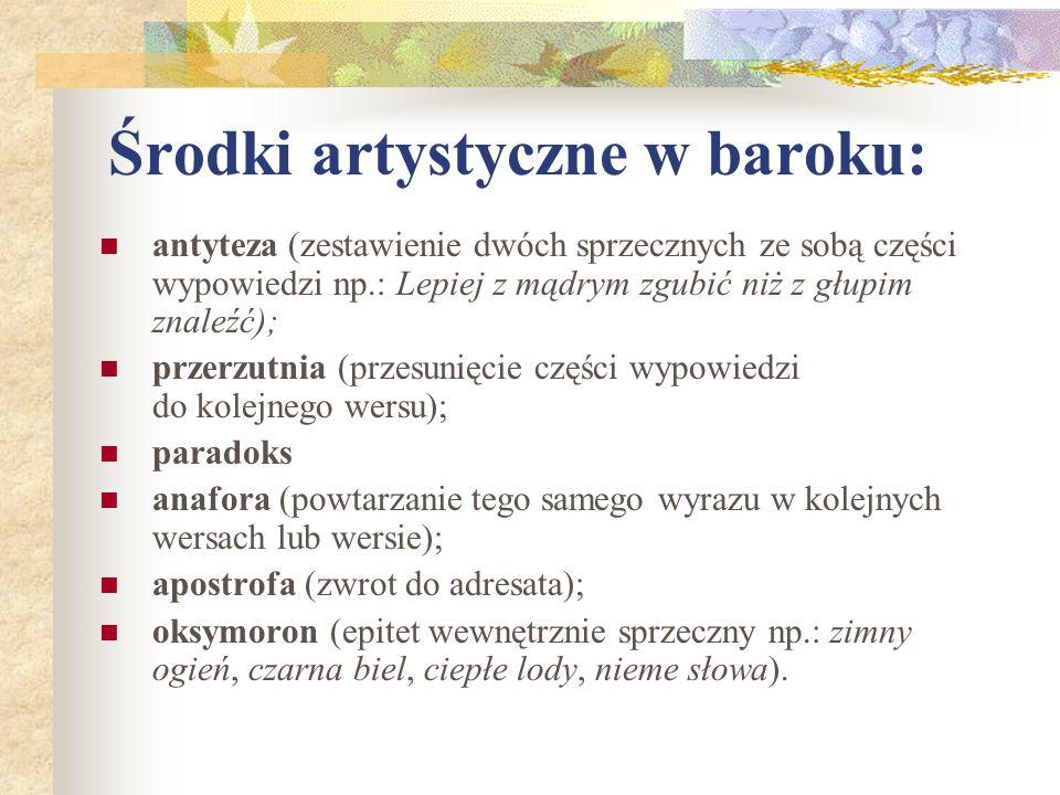 Środki artystyczne w baroku: antyteza (zestawienie dwóch sprzecznych ze sobą części wypowiedzi np.: Lepiej z mądrym zgubić niż z głupim znaleźć); prze