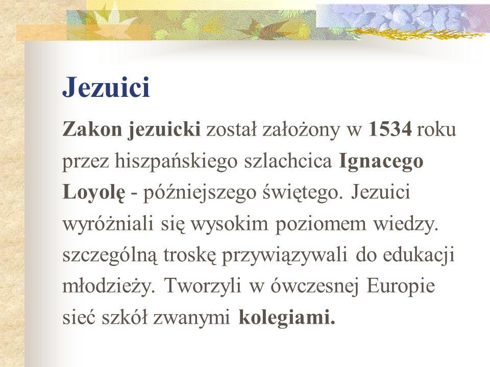 Jezuici Zakon jezuicki został założony w 1534 roku przez hiszpańskiego szlachcica Ignacego Loyolę - późniejszego świętego. Jezuici wyróżniali się wyso