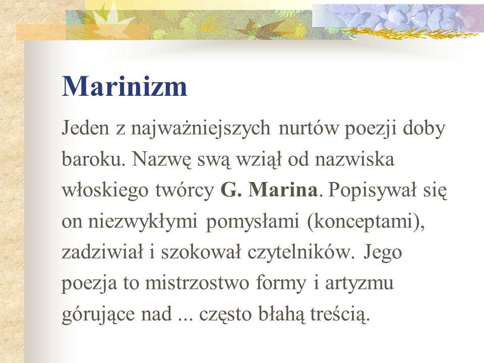 Marinizm Jeden z najważniejszych nurtów poezji doby baroku. Nazwę swą wziął od nazwiska włoskiego twórcy G. Marina. Popisywał się on niezwykłymi pomys