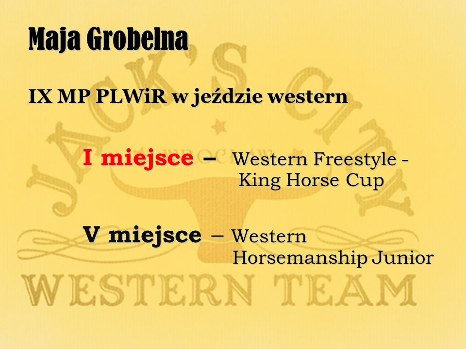 Maja Grobelna IX MP PLWiR w jeździe western I miejsce – Western Freestyle - King Horse Cup I miejsce – Western Freestyle - King Horse Cup V miejsce – Western Horsemanship Junior V miejsce – Western Horsemanship Junior
