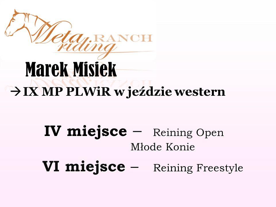 Marek Misiek Marek Misiek IX MP PLWiR w jeździe western IX MP PLWiR w jeździe western IV miejsce – Reining Open Młode Konie IV miejsce – Reining Open Młode Konie VI miejsce – Reining Freestyle VI miejsce – Reining Freestyle