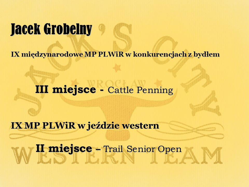 Jacek Grobelny IX międzynarodowe MP PLWiR w konkurencjach z bydłem III miejsce - Cattle Penning III miejsce - Cattle Penning IX MP PLWiR w jeździe western II miejsce – Trail Senior Open II miejsce – Trail Senior Open