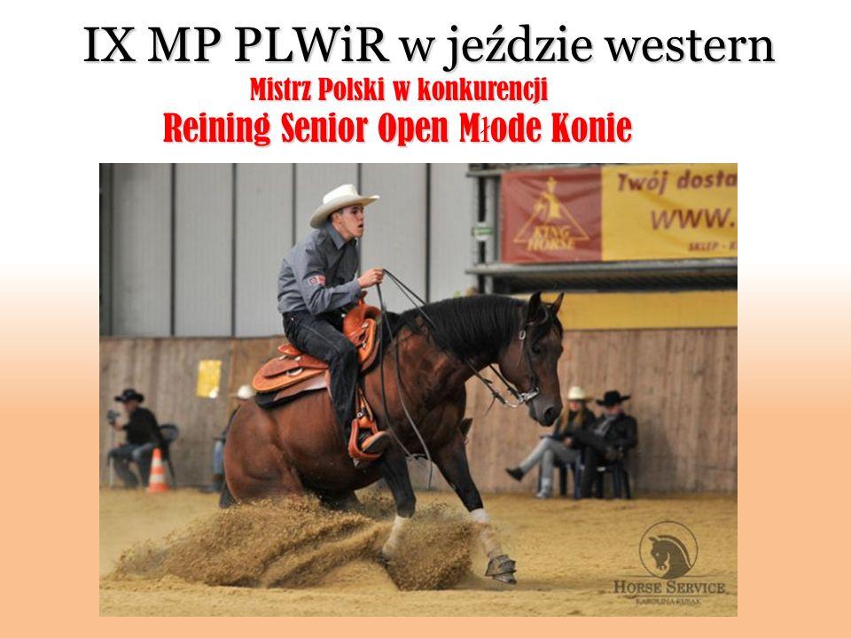 IX MP PLWiR w jeździe western Mistrz Polski w konkurencji Mistrz Polski w konkurencji Reining Senior Open M ł ode Konie Reining Senior Open M ł ode Ko